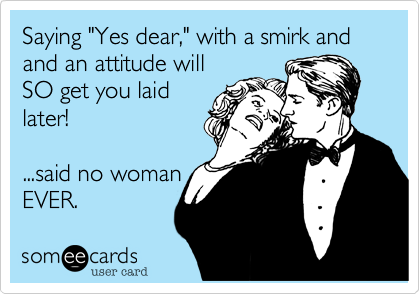 "Saying ""Yes dear,"" with a smirk and and an attitude will SO get you laid later!  ...said no woman EVER."