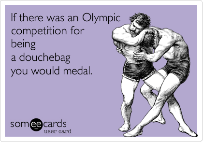 If there was an Olympic competition for being a douchebag you would medal.