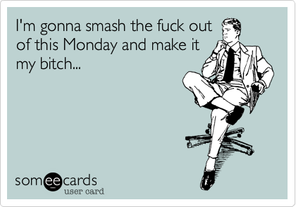 I'm gonna smash the fuck out of this Monday and make it my bitch...