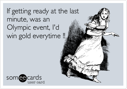 If getting ready at the last minute, was an Olympic event, I'd win gold everytime !!