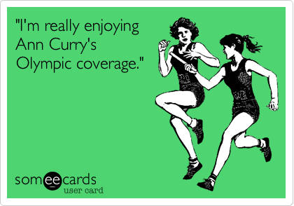"""""""I'm really enjoying Ann Curry's Olympic coverage."""""""