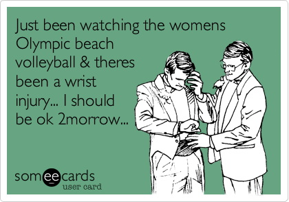 Just been watching the womens Olympic beach volleyball & theres been a wrist injury... I should be ok 2morrow...