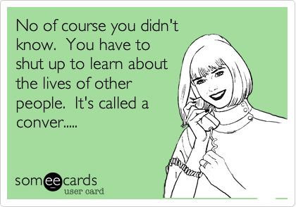 No of course you didn't know.  You have to shut up to learn about the lives of other people.  It's called a conver.....
