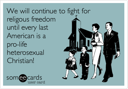 We will continue to fight for religous freedom until every last American is a pro-life heterosexual Christian!