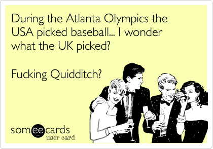 During the Atlanta Olympics the USA picked baseball... I wonder what the UK picked?  Fucking Quidditch?