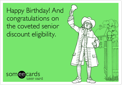 Happy Birthday! And congratulations on the coveted senior discount eligibility.