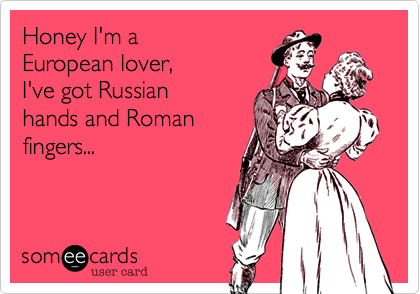 Honey I'm a  European lover,  I've got Russian hands and Roman fingers...