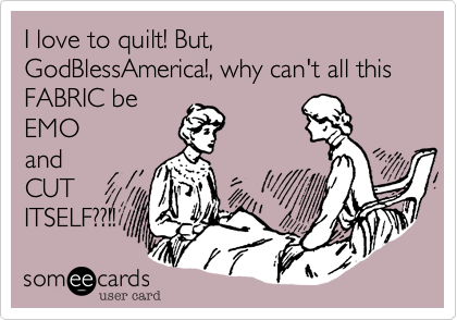 I love to quilt! But, GodBlessAmerica!, why can't all this FABRIC be EMO and CUT ITSELF??!!
