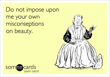 Do not impose upon me your own  misconseptions  on beauty.