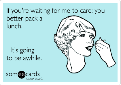 If you're waiting for me to care; you better pack a lunch.       It's going to be awhile.