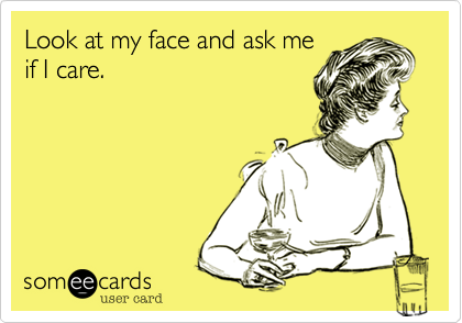 Look at my face and ask me if I care.