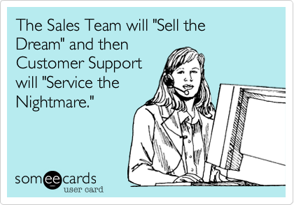 """The Sales Team will """"Sell the Dream"""" and then  Customer Support will """"Service the Nightmare."""""""