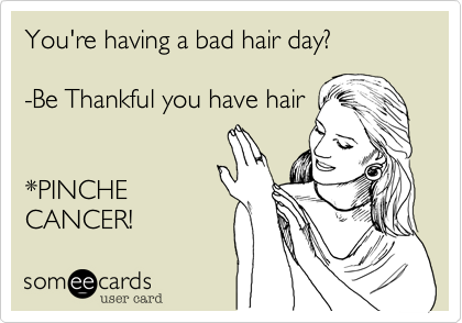 You're having a bad hair day?  -Be Thankful you have hair   *PINCHE CANCER!
