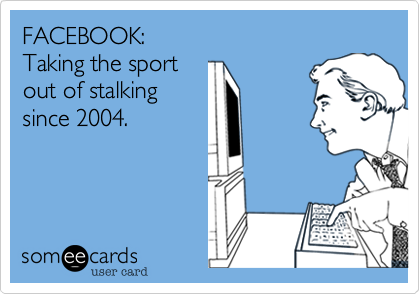 FACEBOOK: Taking the sport out of stalking since 2004.