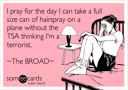 I pray for the day I can take a full size can of hairspray on a plane without the TSA thinking I'm a terrorist.  %7EThe BROAD%7E