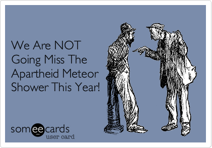 We Are NOT Going Miss The  Apartheid Meteor Shower This Year!