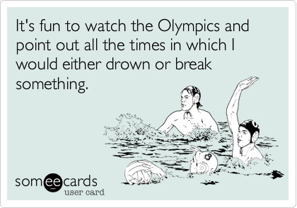 It's fun to watch the Olympics and point out all the times in which I would either drown or break something.