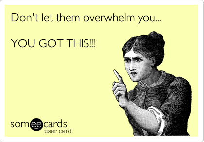 Don't let them overwhelm you...  YOU GOT THIS!!!