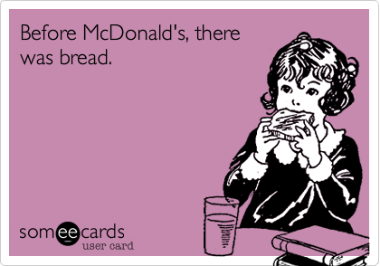 Before McDonald's, there was bread.