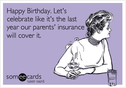 Happy Birthday. Let's celebrate like it's the last year our parents' insurance will cover it.