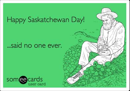 Happy Saskatchewan Day!   ...said no one ever.