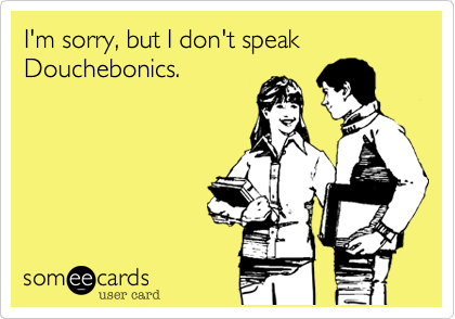 I'm sorry, but I don't speak Douchebonics.