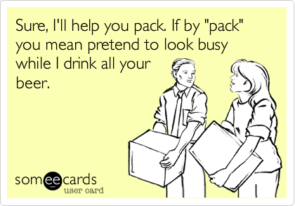 """Sure, I'll help you pack. If by """"pack"""" you mean pretend to look busy while I drink all your beer."""