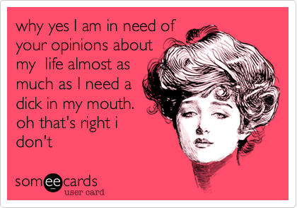 why yes I am in need of your opinions about my  life almost as much as I need a dick in my mouth. oh that's right i don't