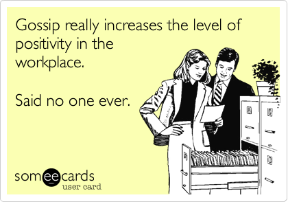 Gossip really increases the level of positivity in the workplace.   Said no one ever.