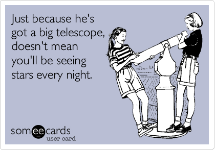 Just because he's  got a big telescope, doesn't mean you'll be seeing stars every night.