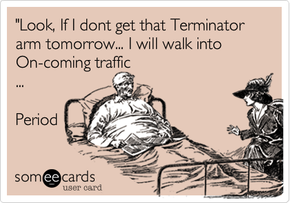 """""""Look, If I dont get that Terminator arm tomorrow... I will walk into  On-coming traffic ...  Period"""