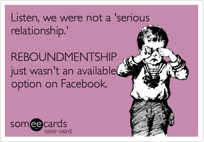 Listen, we were not a 'serious relationship.'  REBOUNDMENTSHIP just wasn't an available option on Facebook.