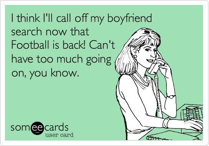 I think I'll call off my boyfriend search now that Football is back! Can't have too much going on, you know.