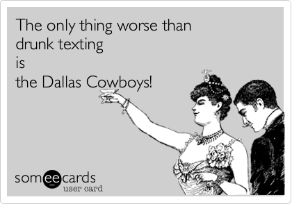 The only thing worse than  drunk texting  is  the Dallas Cowboys!