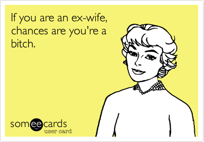 If you are an ex-wife, chances are you're a bitch.
