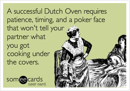 A successful Dutch Oven requires patience, timing, and a poker face that won't tell your partner what you got cooking under  the covers.