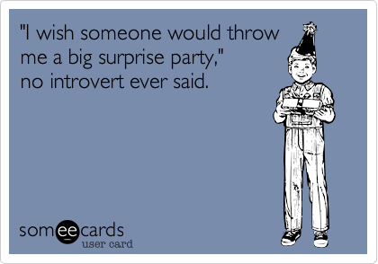 """I wish someone would throw me a big surprise party,""  no introvert ever said."