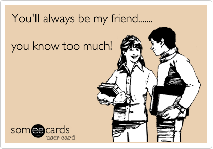 You'll always be my friend.......  you know too much!