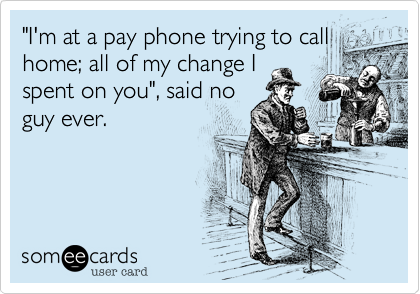 """I'm at a pay phone trying to call home; all of my change I spent on you"", said no guy ever."