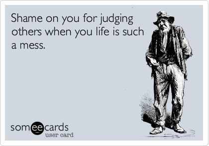 Shame on you for judging others when you life is such a mess.
