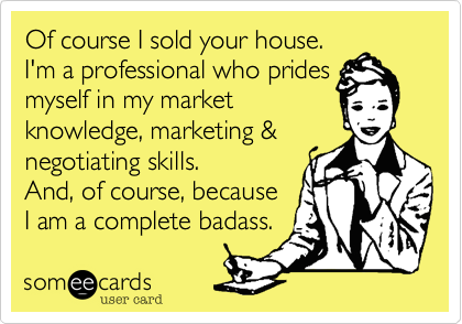 Of course I sold your house. I'm a professional who prides  myself in my market knowledge, marketing & negotiating skills.   And, of course, because I am a complete badass.
