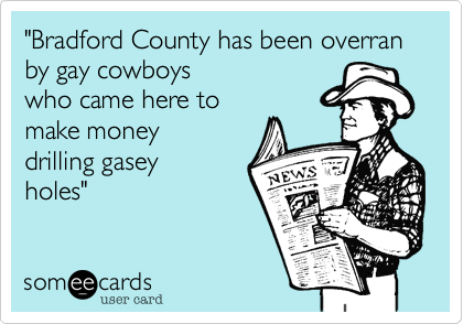 """""""Bradford County has been overran by gay cowboys who came here to make money drilling gasey holes"""""""