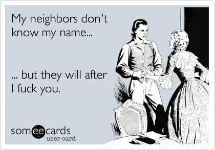 My neighbors don't know my name...   ... but they will after I fuck you.