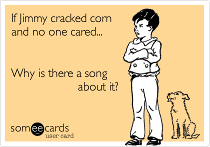 If Jimmy cracked corn and no one cared...   Why is there a song                     about it?