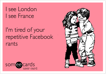 I see London I see France  I'm tired of your repetitive Facebook rants