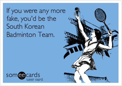 If you were any more fake, you'd be the South Korean Badminton Team.
