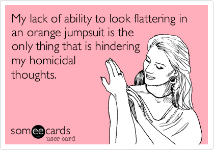 My lack of ability to look flattering in an orange jumpsuit is the only thing that is hindering my homicidal thoughts.