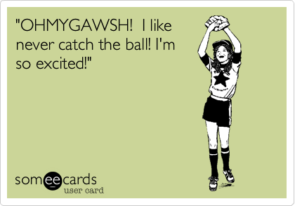 """""""OHMYGAWSH!  I like never catch the ball! I'm so excited!"""""""