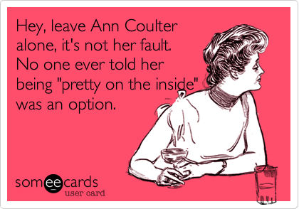 "Hey, leave Ann Coulter alone, it's not her fault. No one ever told her being ""pretty on the inside"" was an option."