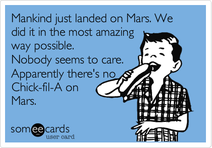 Mankind just landed on Mars. We did it in the most amazing  way possible. Nobody seems to care.  Apparently there's no Chick-fil-A on  Mars.